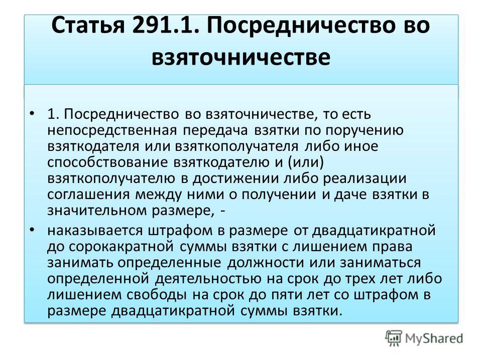 Статья 291.1. Посредничество во взяточничестве 1. Посредничество во взяточничестве, то есть непосредственная передача взятки по поручению взяткодателя или взяткополучателя либо иное способствование взяткодателю и (или) взяткополучателю в достижении л