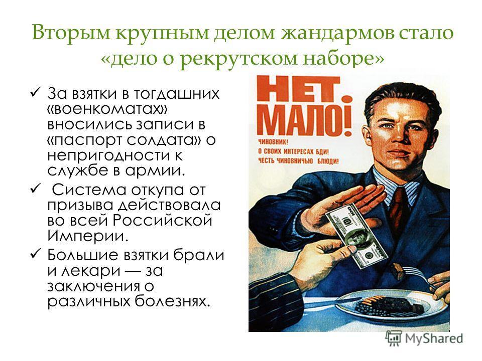 Вторым крупным делом жандармов стало «дело о рекрутском наборе» За взятки в тогдашних «военкоматах» вносились записи в «паспорт солдата» о непригодности к службе в армии. Система откупа от призыва действовала во всей Российской Империи. Большие взятк