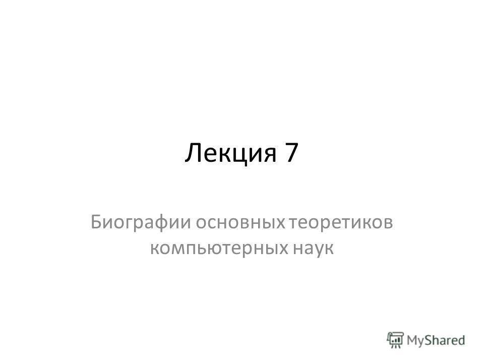 Лекция 7 Биографии основных теоретиков компьютерных наук