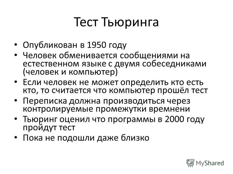 Тест Тьюринга Опубликован в 1950 году Человек обменивается сообщениями на естественном языке с двумя собеседниками (человек и компьютер) Если человек не может определить кто есть кто, то считается что компьютер прошёл тест Переписка должна производит
