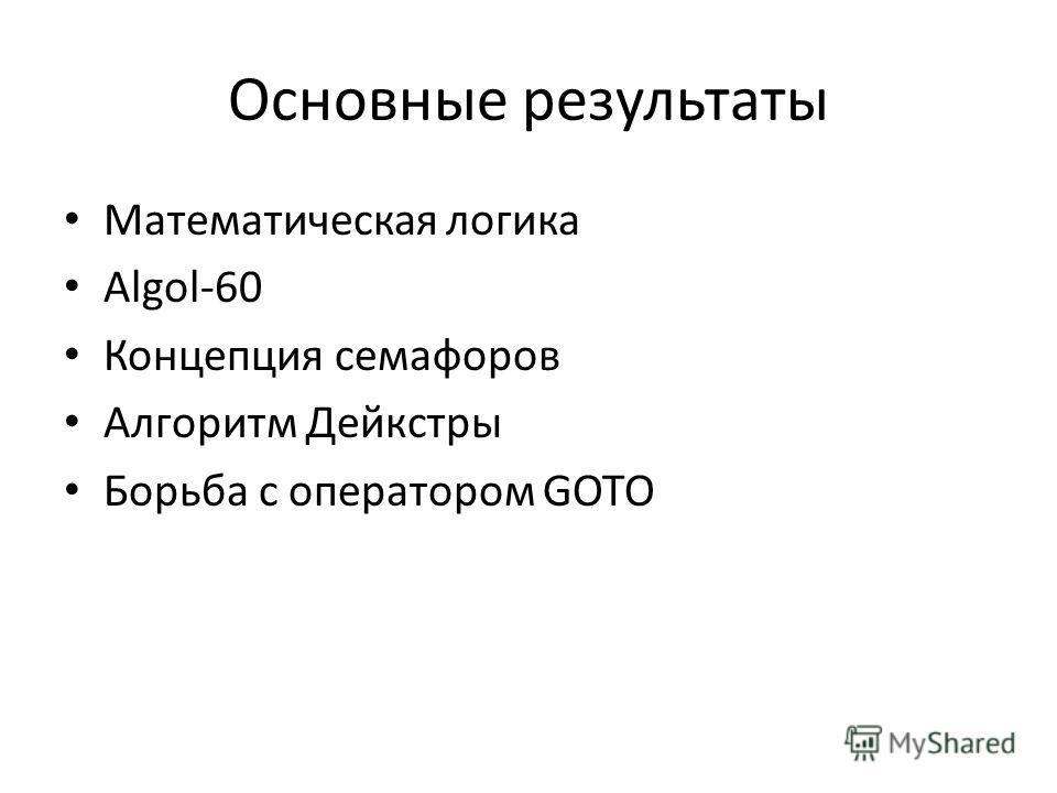 Основные результаты Математическая логика Algol-60 Концепция семафоров Алгоритм Дейкстры Борьба с оператором GOTO