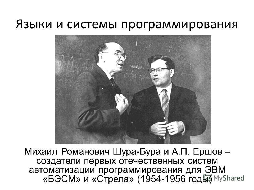 Языки и системы программирования Михаил Романович Шура-Бура и А.П. Ершов – создатели первых отечественных систем автоматизации программирования для ЭВМ «БЭСМ» и «Стрела» (1954-1956 годы)