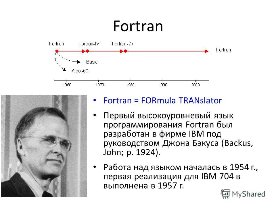 Fortran Fortran = FORmula TRANslator Первый высокоуровневый язык программирования Fortran был разработан в фирме IBM под руководством Джона Бэкуса (Backus, John; р. 1924). Работа над языком началась в 1954 г., первая реализация для IBM 704 в выполнен