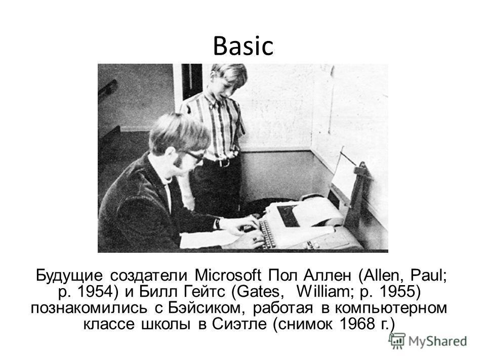 Basic Будущие создатели Microsoft Пол Аллен (Allen, Paul; р. 1954) и Билл Гейтс (Gates, William; р. 1955) познакомились с Бэйсиком, работая в компьютерном классе школы в Сиэтле (снимок 1968 г.)