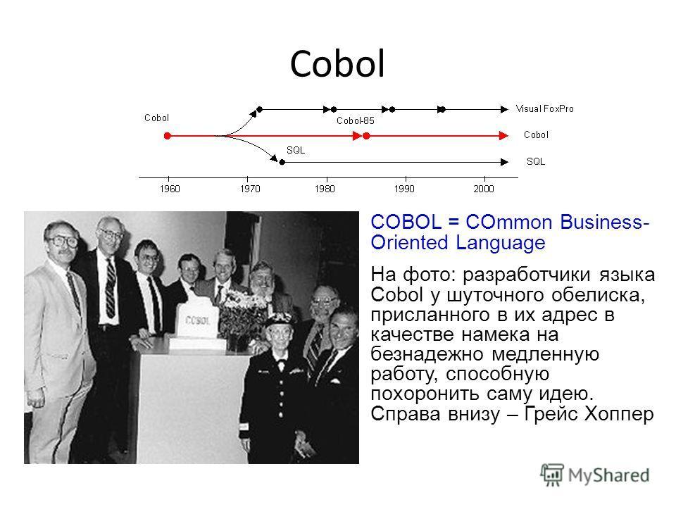 Cobol COBOL = COmmon Business- Oriented Language На фото: разработчики языка Cobol у шуточного обелиска, присланного в их адрес в качестве намека на безнадежно медленную работу, способную похоронить саму идею. Справа внизу – Грейс Хоппер
