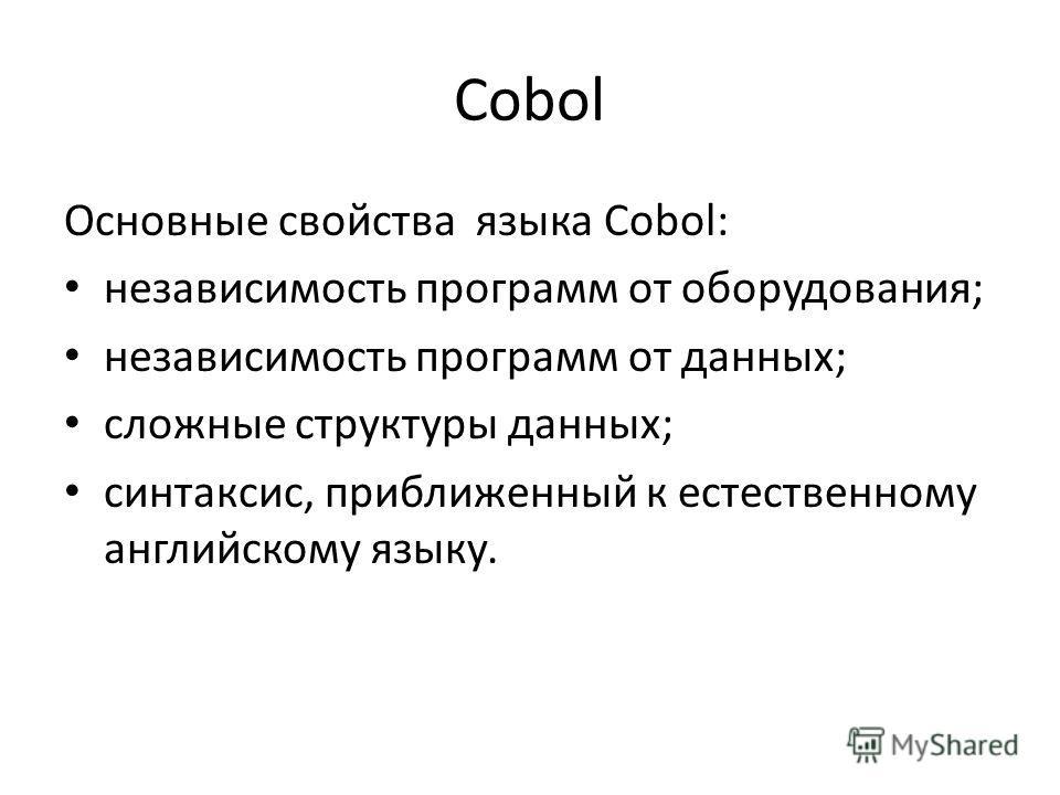 Cobol Основные свойства языка Cobol: независимость программ от оборудования; независимость программ от данных; сложные структуры данных; синтаксис, приближенный к естественному английскому языку.