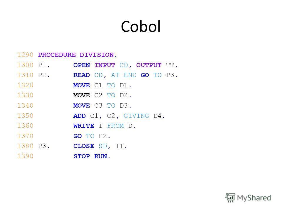 Cobol 1290 PROCEDURE DIVISION. 1300 P1.OPEN INPUT CD, OUTPUT TT. 1310 P2.READ CD, AT END GO TO P3. 1320MOVE C1 TO D1. 1330MOVE C2 TO D2. 1340MOVE C3 TO D3. 1350ADD C1, C2, GIVING D4. 1360WRITE T FROM D. 1370GO TO P2. 1380 P3.CLOSE SD, TT. 1390STOP RU