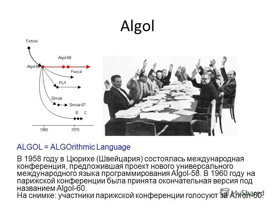 Algol ALGOL = ALGOrithmic Language В 1958 году в Цюрихе (Швейцария) состоялась международная конференция, предложившая проект нового универсального международного языка программирования Algol-58. В 1960 году на парижской конференции была принята окон