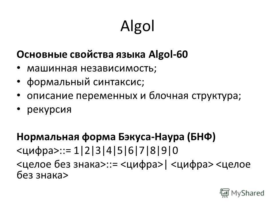 Algol Основные свойства языка Algol-60 машинная независимость; формальный синтаксис; описание переменных и блочная структура; рекурсия Нормальная форма Бэкуса-Наура (БНФ) ::= 1 2 3 4 5 6 7 8 9 0 ::=  
