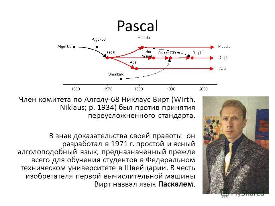 Pascal Член комитета по Алголу-68 Никлаус Вирт (Wirth, Niklaus; р. 1934) был против принятия переусложненного стандарта. В знак доказательства своей правоты он разработал в 1971 г. простой и ясный алголоподобный язык, предназначенный прежде всего для