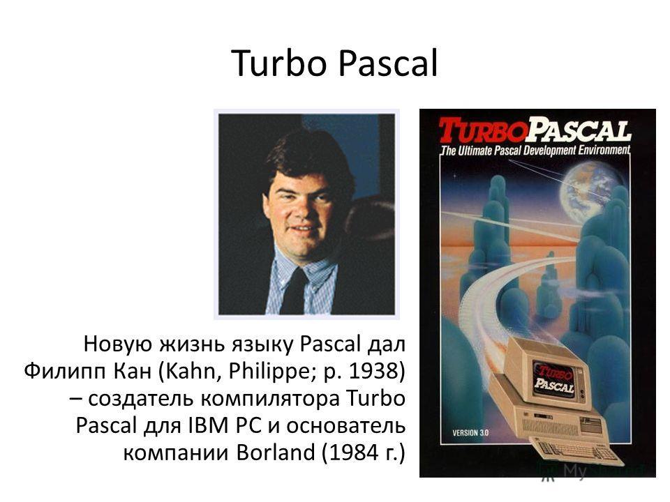 Turbo Pascal Новую жизнь языку Pascal дал Филипп Кан (Kahn, Philippe; р. 1938) – создатель компилятора Turbo Pascal для IBM PC и основатель компании Borland (1984 г.)