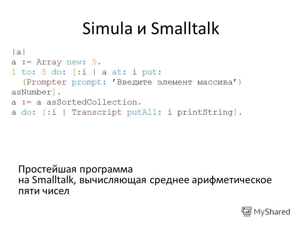 Simula и Smalltalk Простейшая программа на Smalltalk, вычисляющая среднее арифметическое пяти чисел |a| a := Array new: 5. 1 to: 5 do: [:i | a at: i put: (Prompter prompt: Введите элемент массива) asNumber]. a := a asSortedCollection. a do: [:i | Tra