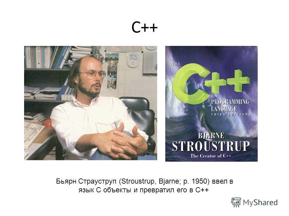 C++ Бьярн Страуструп (Stroustrup, Bjarne; р. 1950) ввел в язык С объекты и превратил его в С++