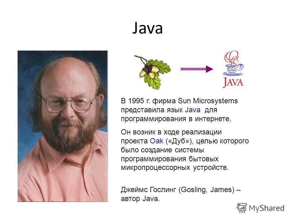 Java В 1995 г. фирма Sun Microsystems представила язык Java для программирования в интернете. Он возник в ходе реализации проекта Oak («Дуб»), целью которого было создание системы программирования бытовых микропроцессорных устройств. Джеймс Гослинг (
