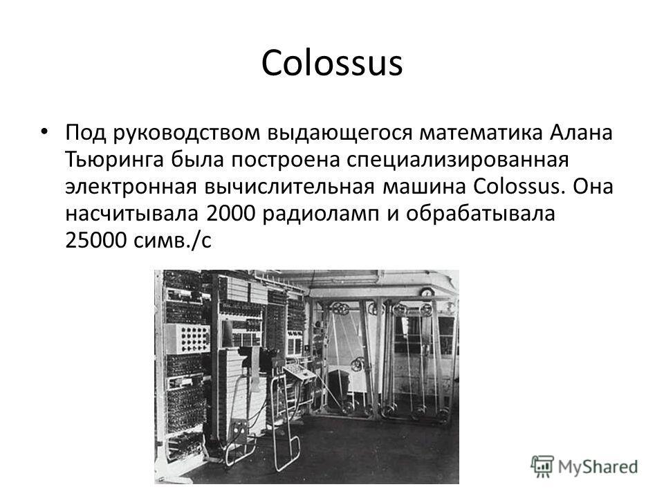 Colossus Под руководством выдающегося математика Алана Тьюринга была построена специализированная электронная вычислительная машина Colossus. Она насчитывала 2000 радиоламп и обрабатывала 25000 симв./с