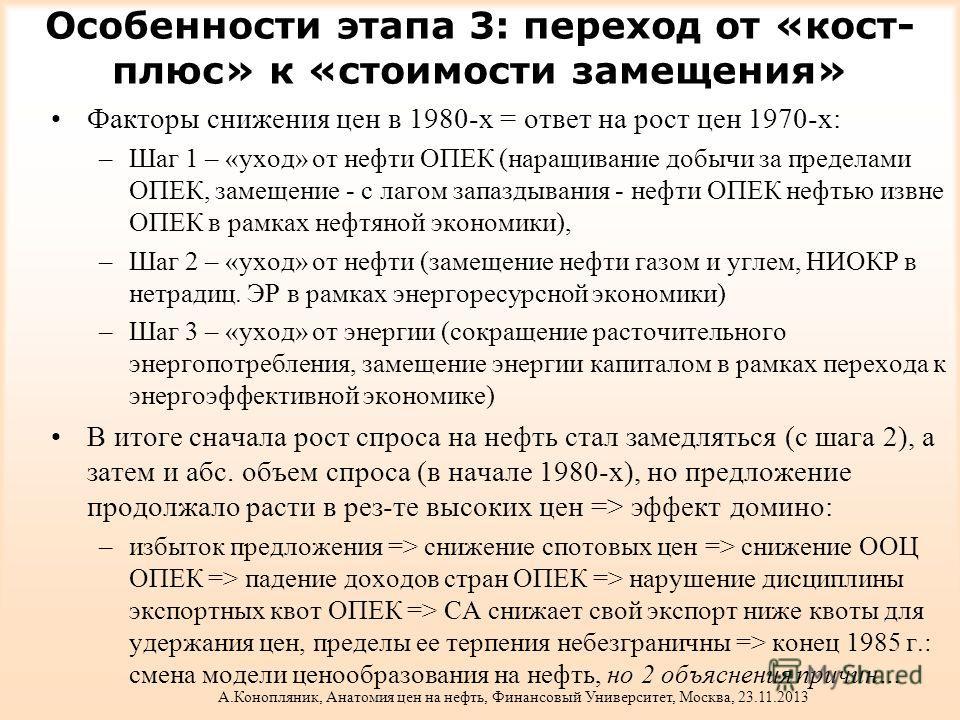 Особенности этапа 3: переход от «кост- плюс» к «стоимости замещения» Факторы снижения цен в 1980-х = ответ на рост цен 1970-х: –Шаг 1 – «уход» от нефти ОПЕК (наращивание добычи за пределами ОПЕК, замещение - с лагом запаздывания - нефти ОПЕК нефтью и