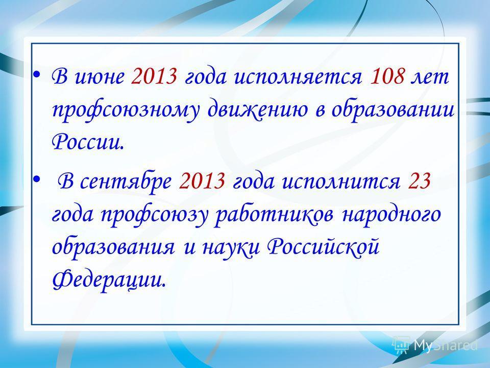 В июне 2013 года исполняется 108 лет профсоюзному движению в образовании России. В сентябре 2013 года исполнится 23 года профсоюзу работников народного образования и науки Российской Федерации.