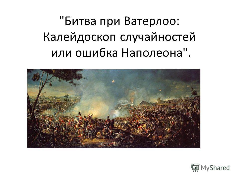 Битва при Ватерлоо: Калейдоскоп случайностей или ошибка Наполеона.