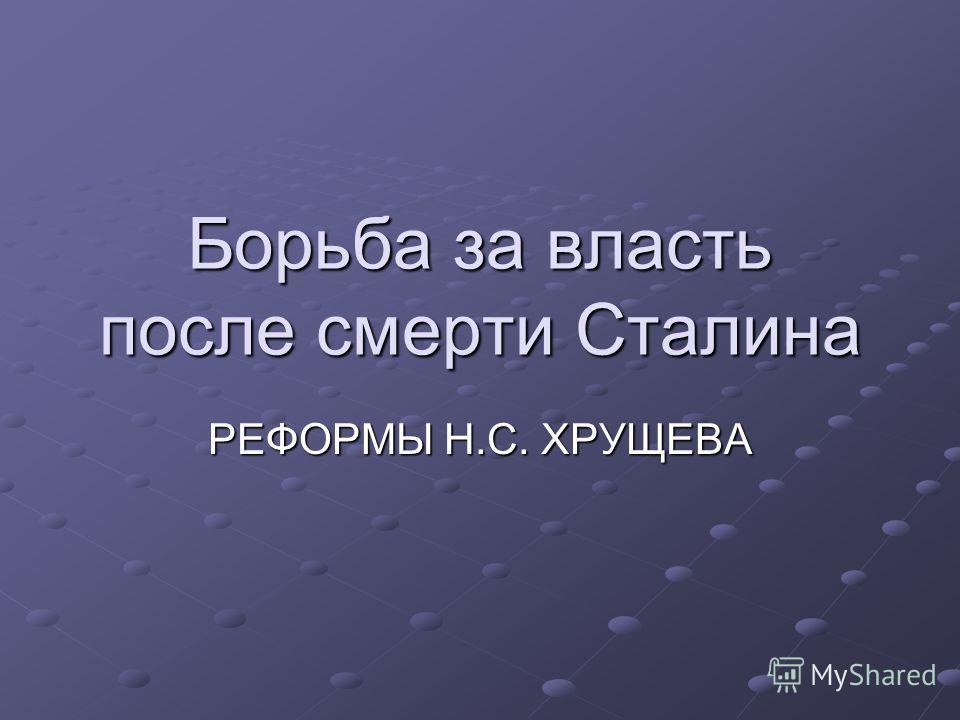 Борьба за власть после смерти Сталина РЕФОРМЫ Н.С. ХРУЩЕВА