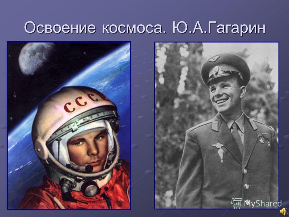 Освоение космоса. Ю.А.Гагарин