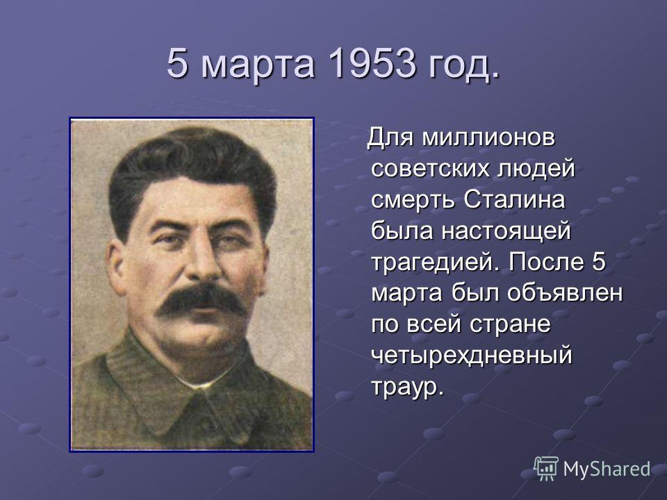 5 марта 1953 год. Для миллионов советских людей смерть Сталина была настоящей трагедией. После 5 марта был объявлен по всей стране четырехдневный траур. Для миллионов советских людей смерть Сталина была настоящей трагедией. После 5 марта был объявлен