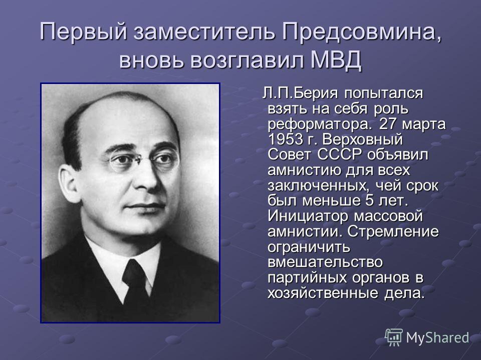Первый заместитель Предсовмина, вновь возглавил МВД Л.П.Берия попытался взять на себя роль реформатора. 27 марта 1953 г. Верховный Совет СССР объявил амнистию для всех заключенных, чей срок был меньше 5 лет. Инициатор массовой амнистии. Стремление ог