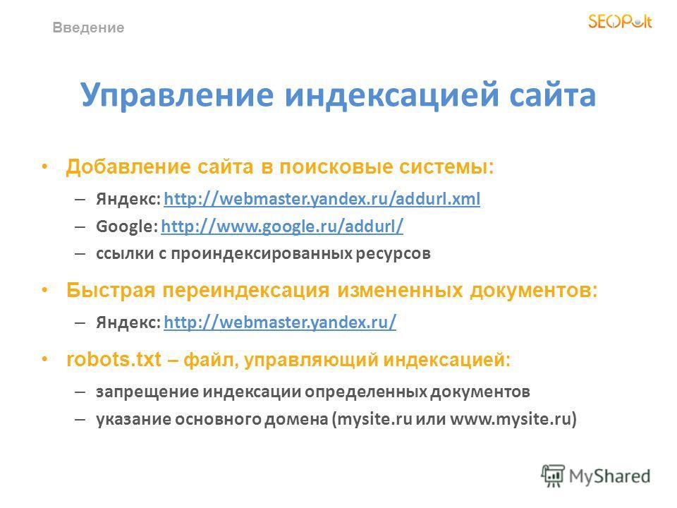 Управление индексацией сайта Добавление сайта в поисковые системы: – Яндекс: http://webmaster.yandex.ru/addurl.xml – Google: http://www.google.ru/addurl/ – ссылки с проиндексированных ресурсов Быстрая переиндексация измененных документов: – Яндекс: h