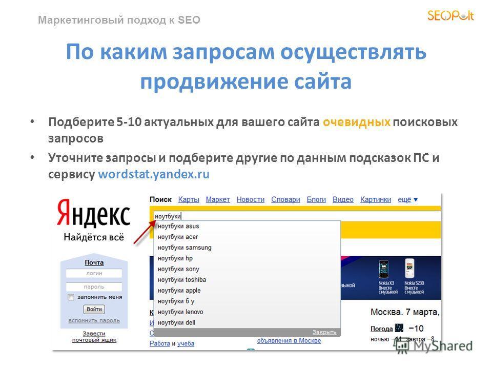 Маркетинговый подход к SEO По каким запросам осуществлять продвижение сайта Подберите 5-10 актуальных для вашего сайта очевидных поисковых запросов Уточните запросы и подберите другие по данным подсказок ПС и сервису wordstat.yandex.ru