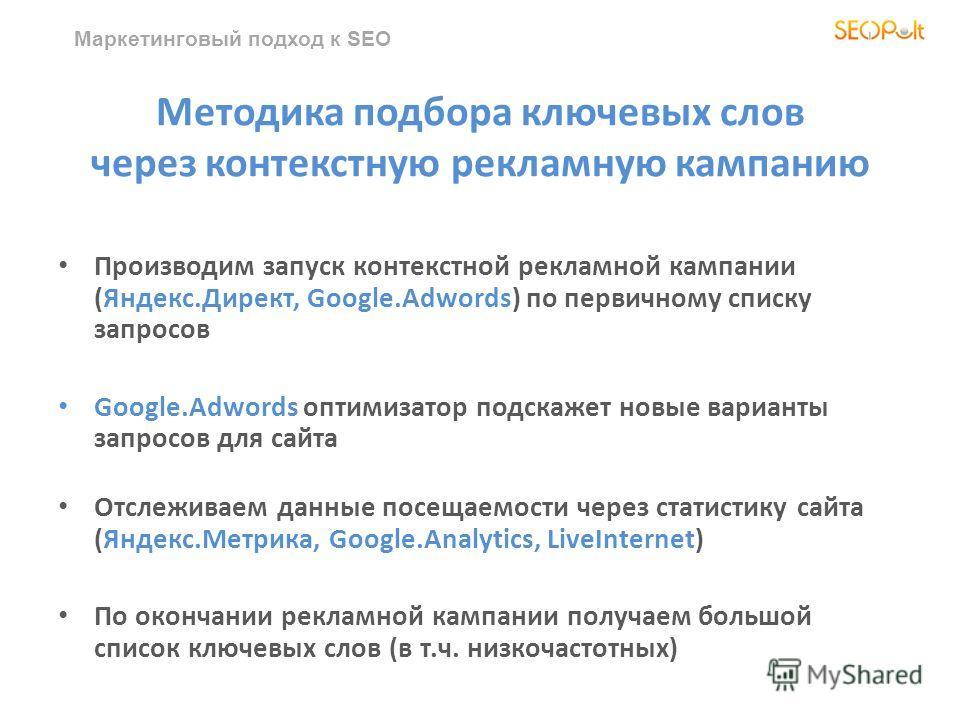 Маркетинговый подход к SEO Методика подбора ключевых слов через контекстную рекламную кампанию Производим запуск контекстной рекламной кампании (Яндекс.Директ, Google.Adwords) по первичному списку запросов Google.Adwords оптимизатор подскажет новые в