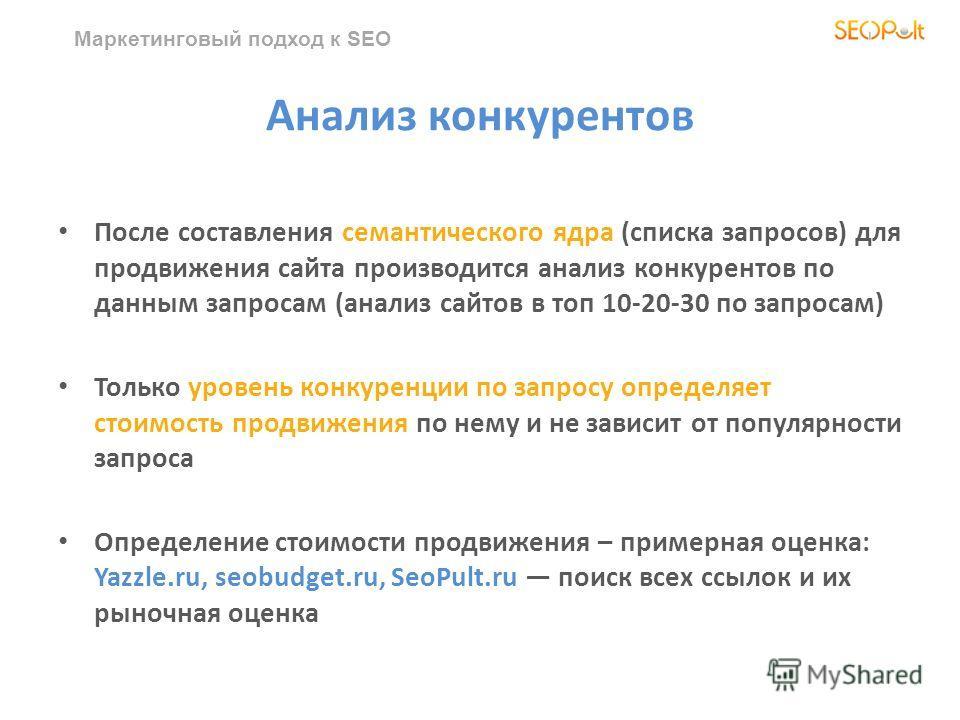 Маркетинговый подход к SEO Анализ конкурентов После составления семантического ядра (списка запросов) для продвижения сайта производится анализ конкурентов по данным запросам (анализ сайтов в топ 10-20-30 по запросам) Только уровень конкуренции по за