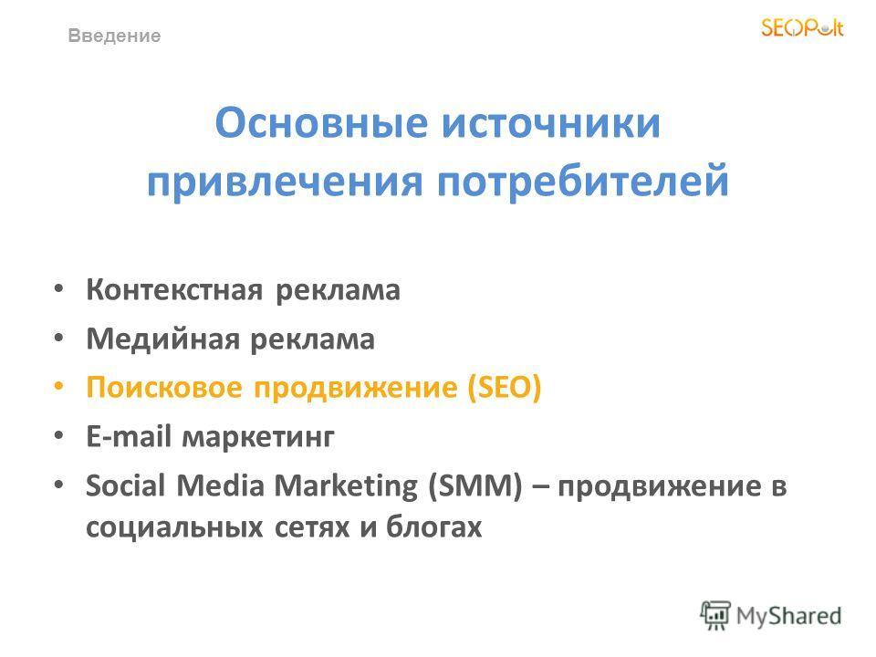 Основные источники привлечения потребителей Контекстная реклама Медийная реклама Поисковое продвижение (SEO) E-mail маркетинг Social Media Marketing (SMM) – продвижение в социальных сетях и блогах Введение