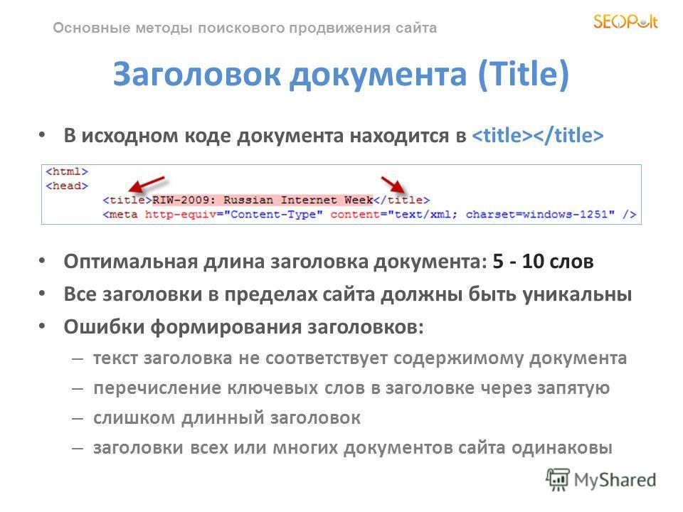 Основные методы поискового продвижения сайта Заголовок документа (Title) В исходном коде документа находится в Оптимальная длина заголовка документа: 5 - 10 слов Все заголовки в пределах сайта должны быть уникальны Ошибки формирования заголовков: – т