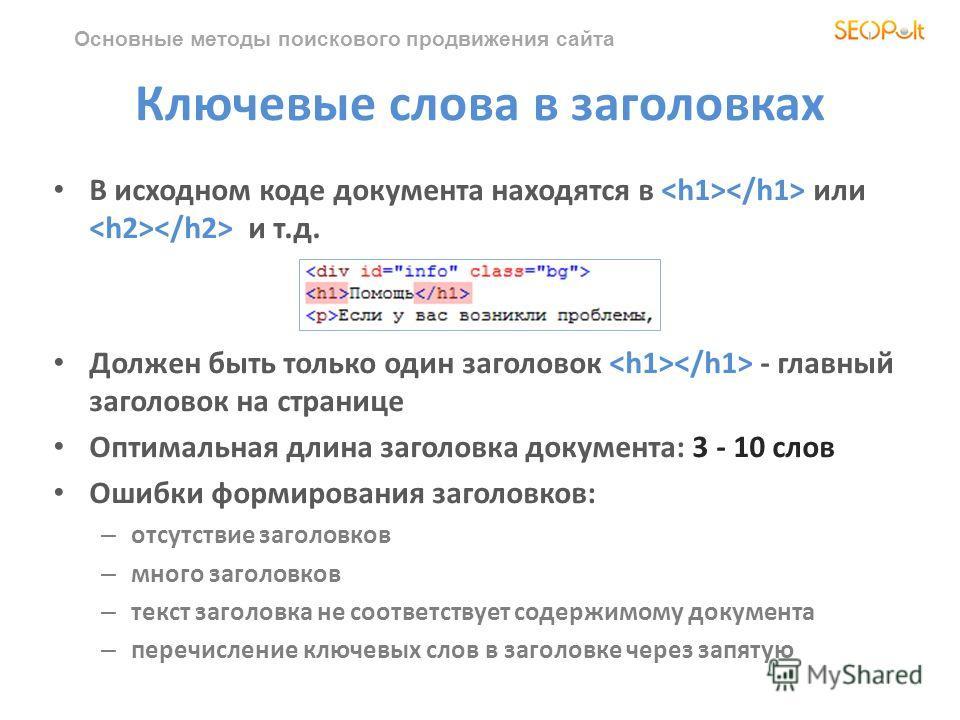 Основные методы поискового продвижения сайта Ключевые слова в заголовках В исходном коде документа находятся в или и т.д. Должен быть только один заголовок - главный заголовок на странице Оптимальная длина заголовка документа: 3 - 10 слов Ошибки форм