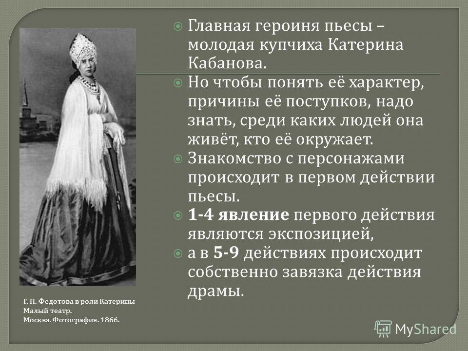 Главная героиня пьесы – молодая купчиха Катерина Кабанова. Но чтобы понять её характер, причины её поступков, надо знать, среди каких людей она живёт, кто её окружает. Знакомство с персонажами происходит в первом действии пьесы. 1-4 явление первого д