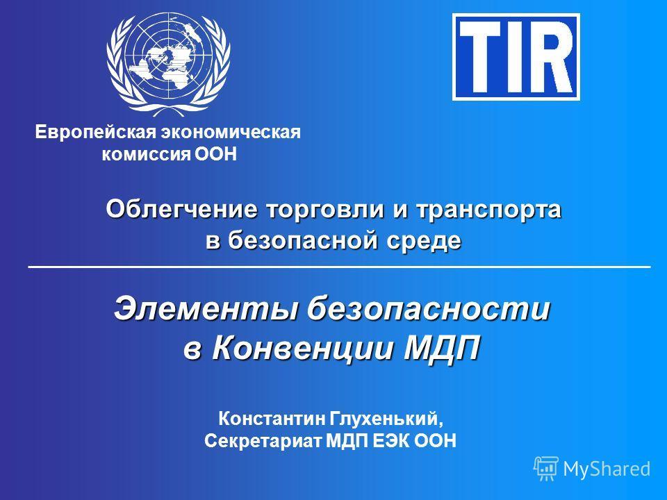 Европейская экономическая комиссия ООН Облегчение торговли и транспорта в безопасной среде Элементы безопасности в Конвенции МДП Константин Глухенький, Секретариат МДП ЕЭК ООН