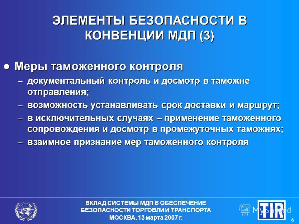 ВКЛАД СИСТЕМЫ МДП В ОБЕСПЕЧЕНИЕ БЕЗОПАСНОСТИ ТОРГОВЛИ И ТРАНСПОРТА МОСКВА, 13 марта 2007 г. 6 ЭЛЕМЕНТЫ БЕЗОПАСНОСТИ В КОНВЕНЦИИ МДП (3) Меры таможенного контроля Меры таможенного контроля – документальный контроль и досмотр в таможне отправления; – в