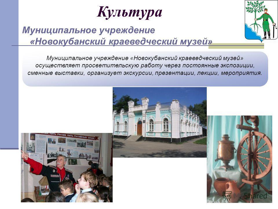 Культура Муниципальное учреждение «Новокубанский краеведческий музей» осуществляет просветительскую работу через постоянные экспозиции, сменные выставки, организует экскурсии, презентации, лекции, мероприятия. Муниципальное учреждение «Новокубанский