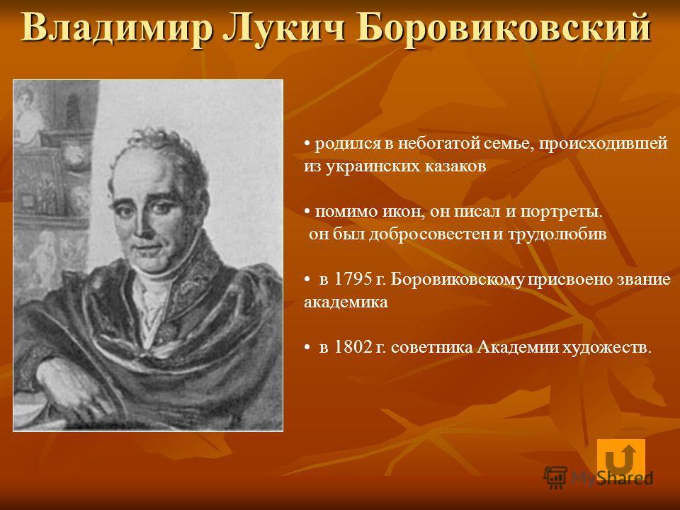 Владимир Лукич Боровиковский родился в небогатой семье, происходившей из украинских казаков помимо икон, он писал и портреты. он был добросовестен и трудолюбив в 1795 г. Боровиковскому присвоено звание академика в 1802 г. советника Академии художеств