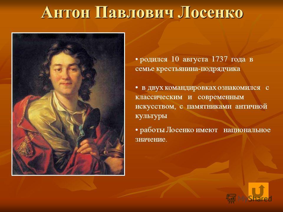 Антон Павлович Лосенко родился 10 августа 1737 года в семье крестьянина-подрядчика в двух командировках ознакомился с классическим и современным искусством, с памятниками античной культуры работы Лосенко имеют национальное значение.