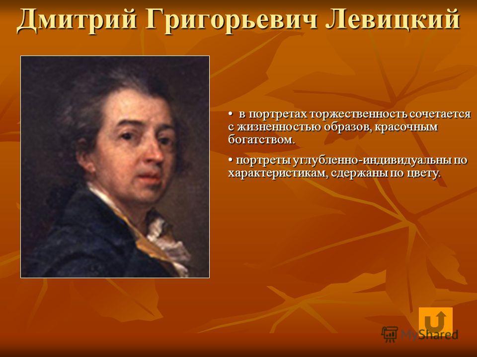 Дмитрий Григорьевич Левицкий в портретах торжественность сочетается с жизненностью образов, красочным богатством. в портретах торжественность сочетается с жизненностью образов, красочным богатством. портреты углубленно-индивидуальны по характеристика