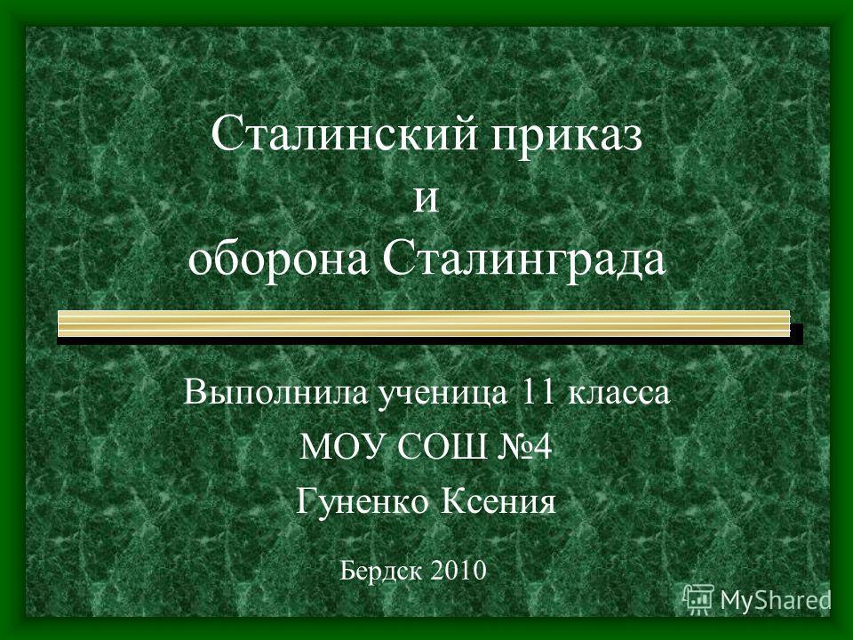 Сталинский приказ и оборона Сталинграда Выполнила ученица 11 класса МОУ СОШ 4 Гуненко Ксения Бердск 2010