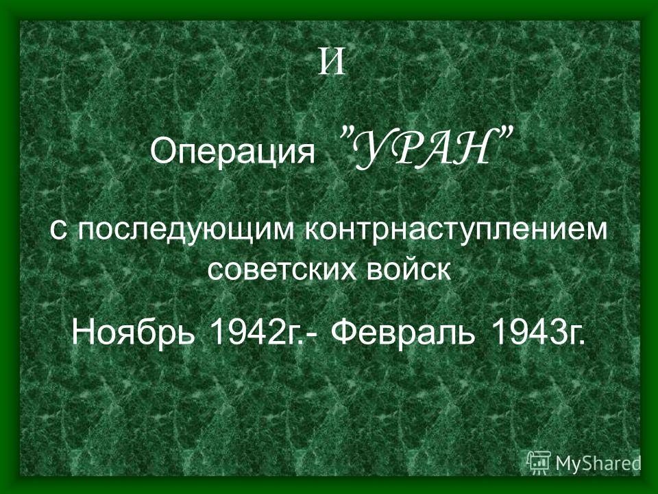 И ОперацияУРАН с последующим контрнаступлением советских войск Ноябрь 1942г.- Февраль 1943г.