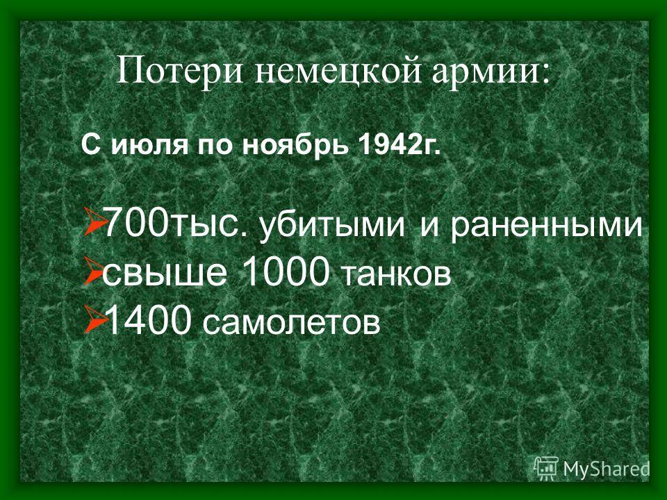 Потери немецкой армии: С июля по ноябрь 1942г. 700тыс. убитыми и раненными свыше 1000 танков 1400 самолетов