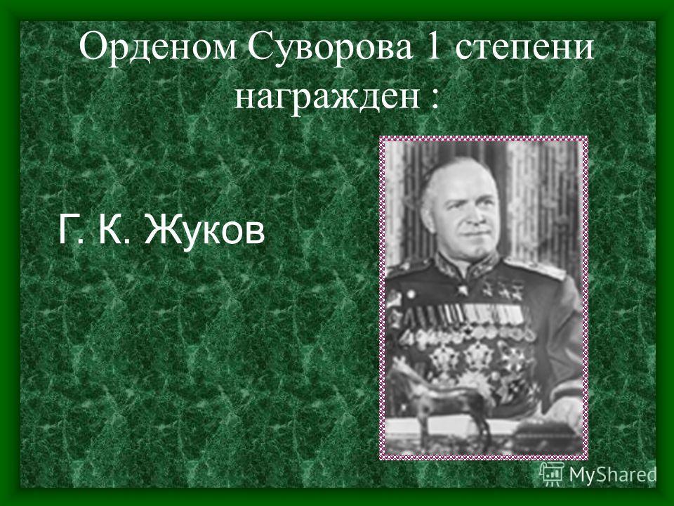 Орденом Суворова 1 степени награжден : Г. К. Жуков
