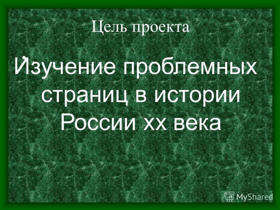 Цель проекта. Изучение проблемных страниц в истории России хх века