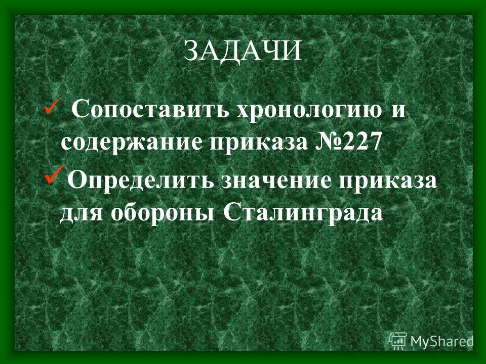 ЗАДАЧИ Сопоставить хронологию и содержание приказа 227 Определить значение приказа для обороны Сталинграда