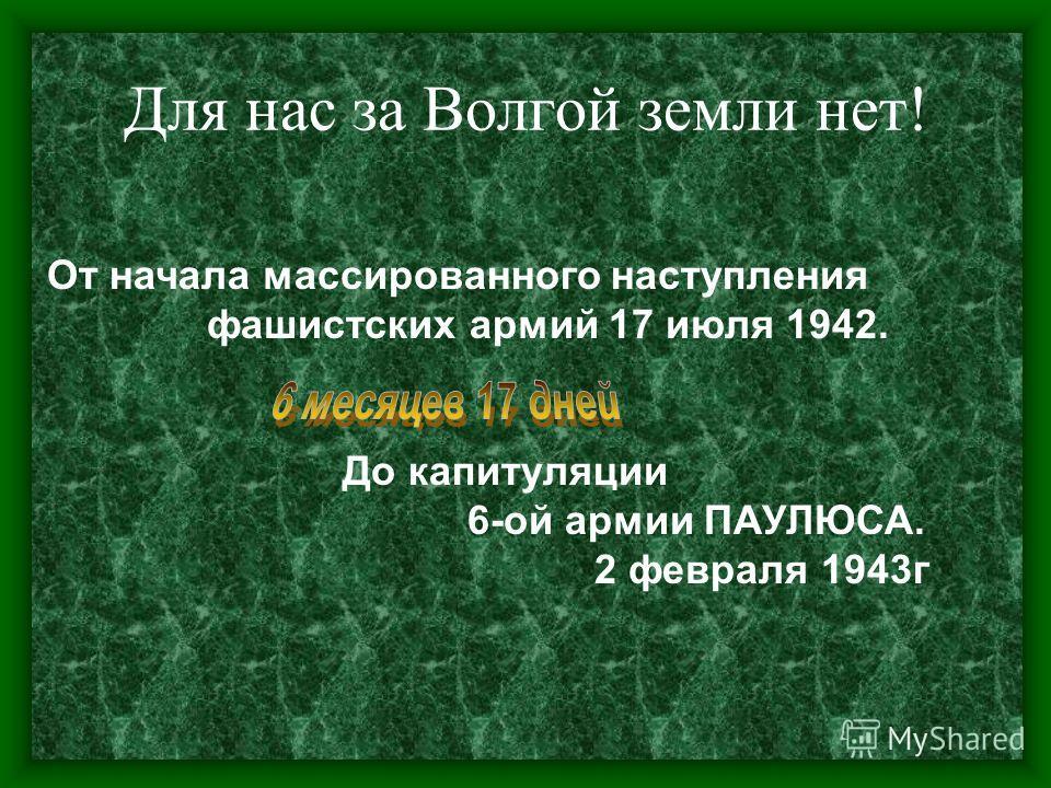 Для нас за Волгой земли нет! От начала массированного наступления фашистских армий 17 июля 1942. До капитуляции 6-ой армии ПАУЛЮСА. 2 февраля 1943г