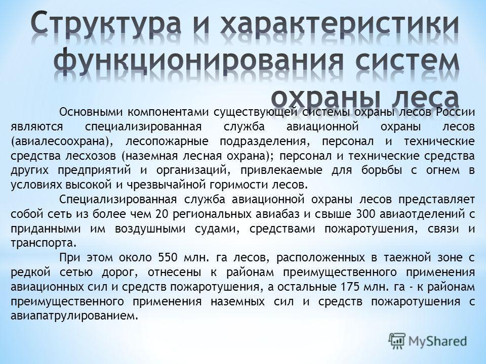 Основными компонентами существующей системы охраны лесов России являются специализированная служба авиационной охраны лесов (авиалесоохрана), лесопожарные подразделения, персонал и технические средства лесхозов (наземная лесная охрана); персонал и те