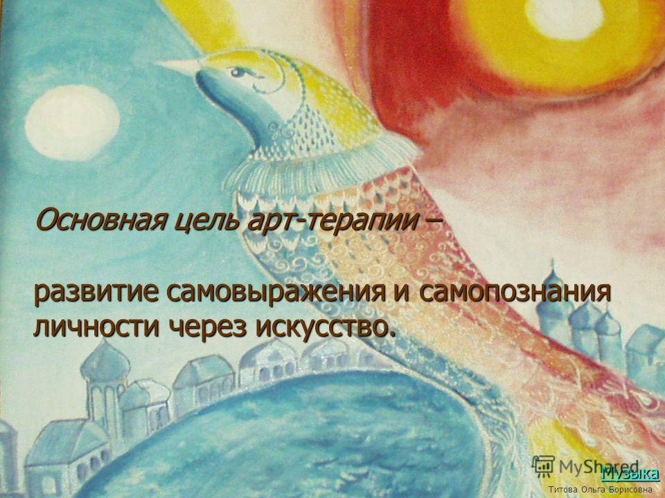 Основная цель арт-терапии – развитие самовыражения и самопознания личности через искусство. Музыка Титова Ольга Борисовна