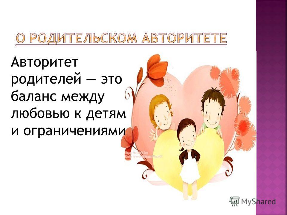 Авторитет родителей это баланс между любовью к детям и ограничениями